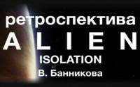 Ретроспектива Alien: Isolation В. Банникова