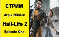 Стрим по играм 2000-х: Half-Life 2 Episode One