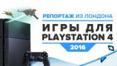 Игры для PlayStation 4 в 2016 году. Репортаж из Лондона