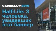 gamescom 2016. Half-Life: 3 человека, увидевших этот баннер