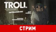 Troll and I. Затроллим их!
