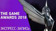 THE GAME AWARDS 2018. Лучшие игры года НЕ по нашей версии (экспресс-запись)
