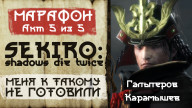 Sekiro: Shadows Die Twice. Меня к такому не готовили. Акт 5 из 5