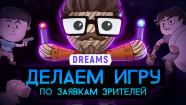 DREAMS. Делаем игру по заявкам зрителей
